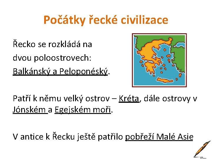 Počátky řecké civilizace Řecko se rozkládá na dvou poloostrovech: Balkánský a Peloponéský. Patří k