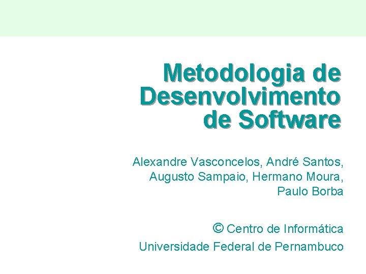 Metodologia de Desenvolvimento de Software Alexandre Vasconcelos, André Santos, Augusto Sampaio, Hermano Moura, Paulo