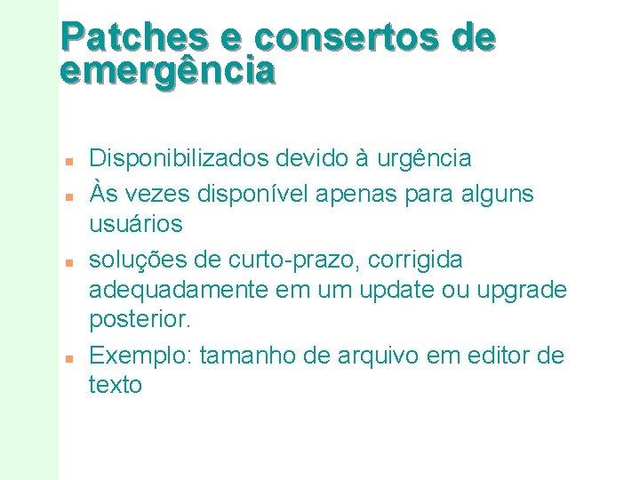 Patches e consertos de emergência n n Disponibilizados devido à urgência Às vezes disponível