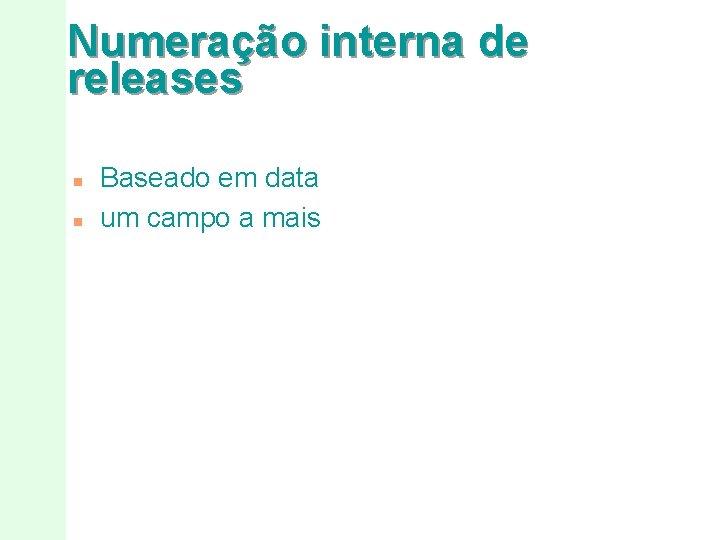 Numeração interna de releases n n Baseado em data um campo a mais