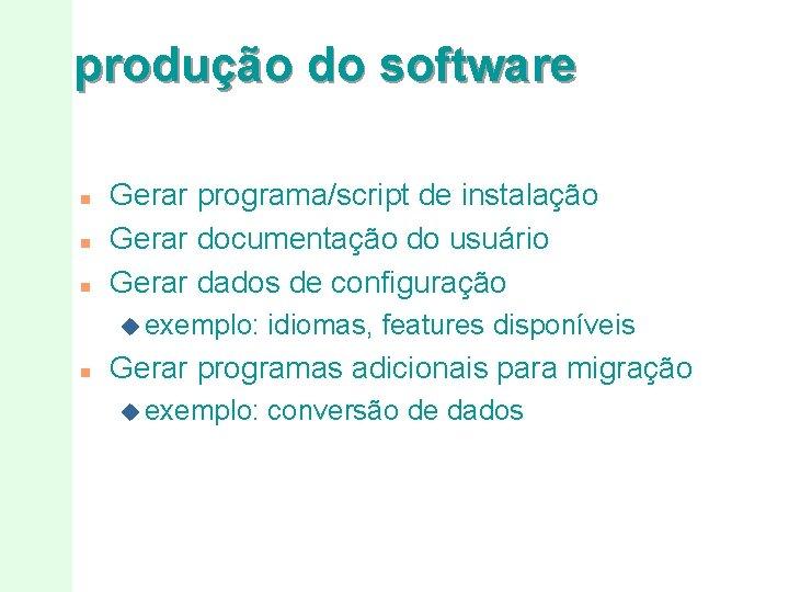 produção do software n n n Gerar programa/script de instalação Gerar documentação do usuário