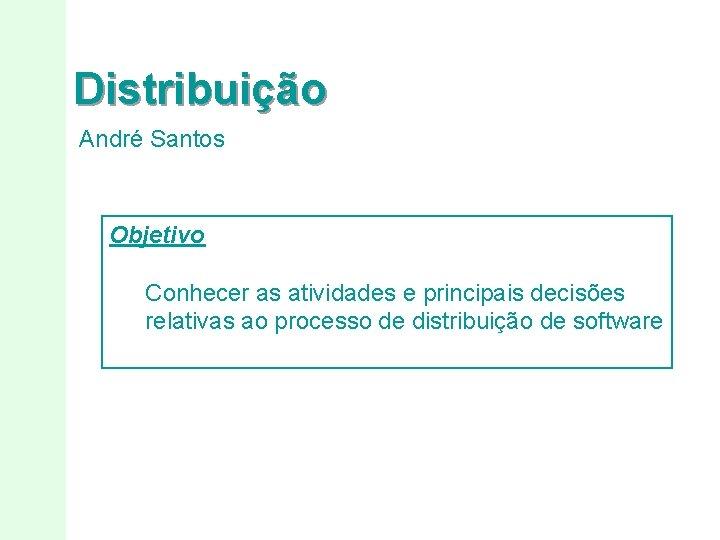 Distribuição André Santos Objetivo Conhecer as atividades e principais decisões relativas ao processo de