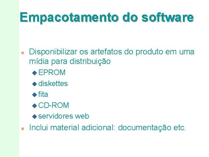 Empacotamento do software n Disponibilizar os artefatos do produto em uma mídia para distribuição