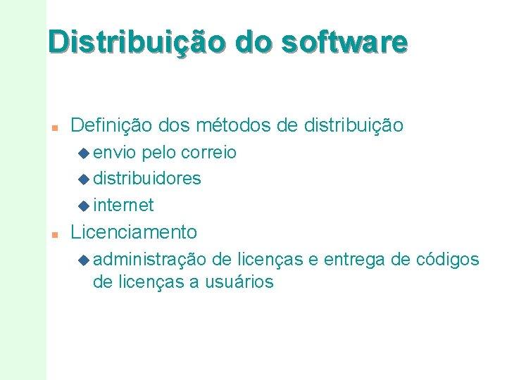 Distribuição do software n Definição dos métodos de distribuição u envio pelo correio u