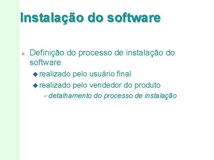 Instalação do software n Definição do processo de instalação do software u realizado pelo