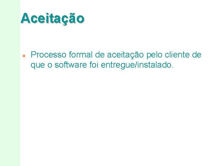 Aceitação n Processo formal de aceitação pelo cliente de que o software foi entregue/instalado.