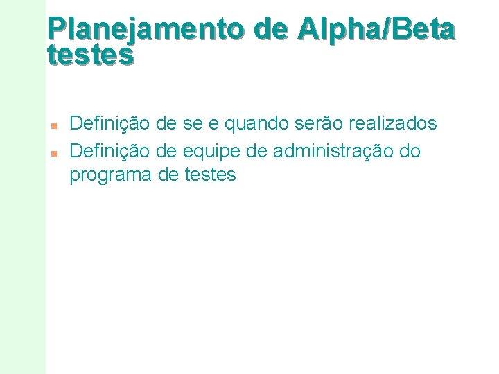 Planejamento de Alpha/Beta testes n n Definição de se e quando serão realizados Definição