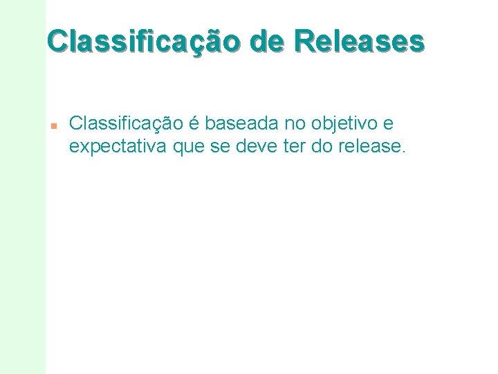 Classificação de Releases n Classificação é baseada no objetivo e expectativa que se deve