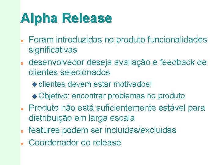 Alpha Release n n Foram introduzidas no produto funcionalidades significativas desenvolvedor deseja avaliação e
