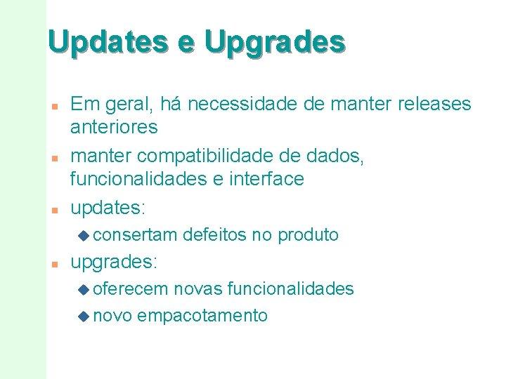 Updates e Upgrades n n n Em geral, há necessidade de manter releases anteriores