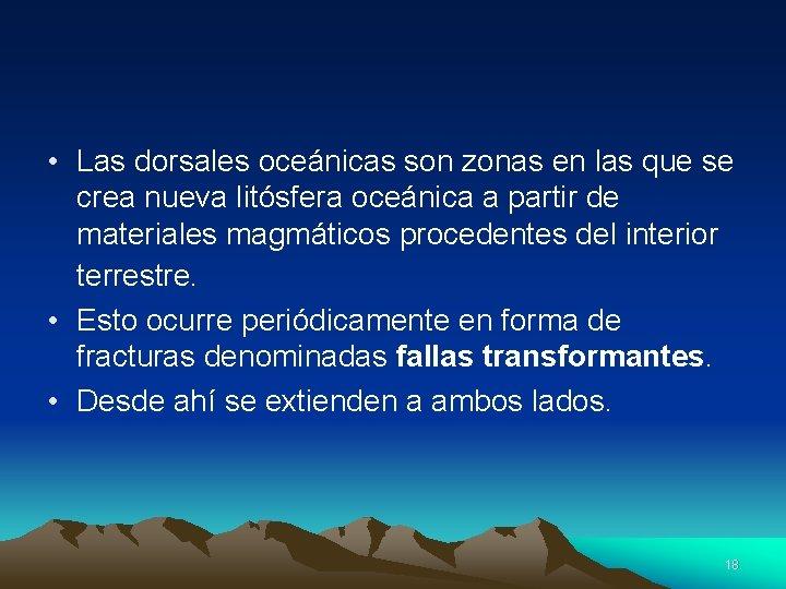 • Las dorsales oceánicas son zonas en las que se crea nueva litósfera