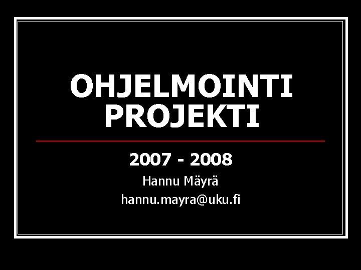 OHJELMOINTI PROJEKTI 2007 - 2008 Hannu Mäyrä hannu. mayra@uku. fi
