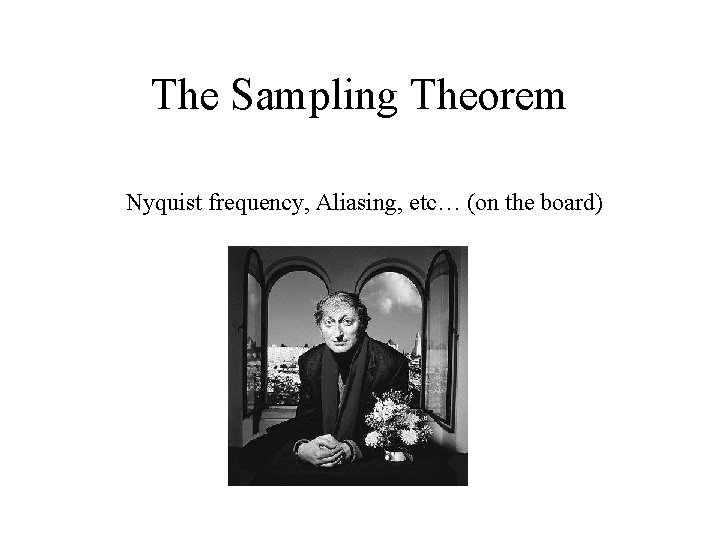 The Sampling Theorem Nyquist frequency, Aliasing, etc… (on the board)