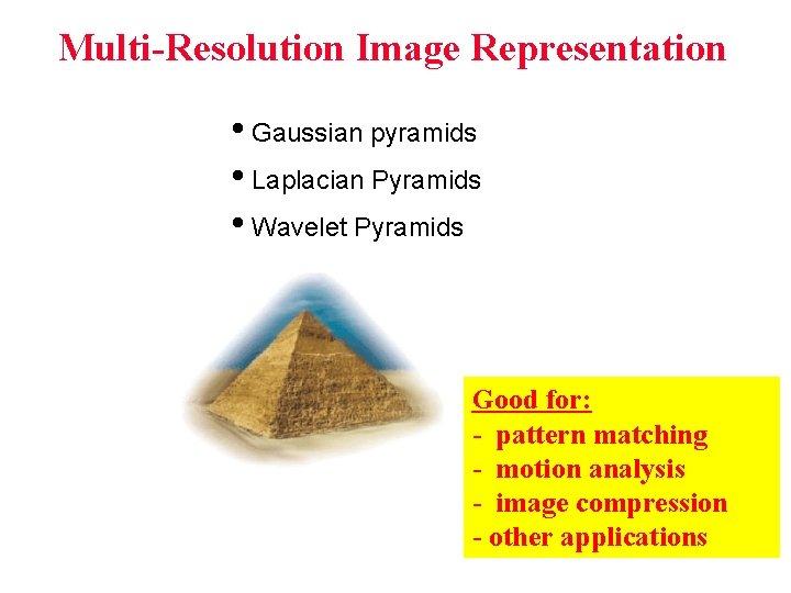 Multi-Resolution Image Representation • Gaussian pyramids • Laplacian Pyramids • Wavelet Pyramids Good for: