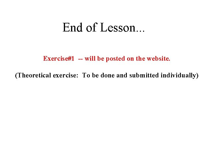 End of Lesson. . . Exercise#1 -- will be posted on the website. (Theoretical