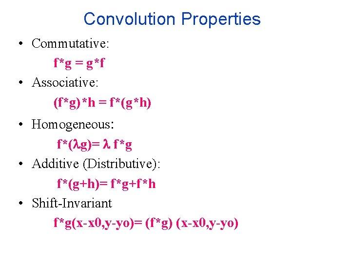 Convolution Properties • Commutative: f*g = g*f • Associative: (f*g)*h = f*(g*h) • Homogeneous: