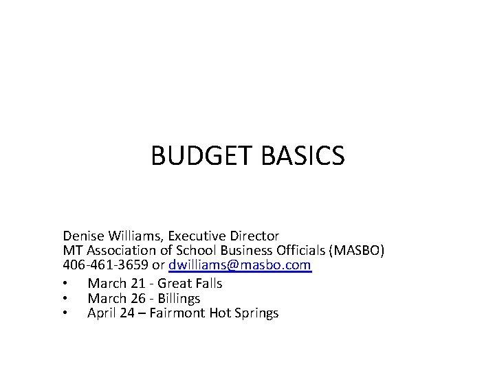 BUDGET BASICS Denise Williams, Executive Director MT Association of School Business Officials (MASBO) 406