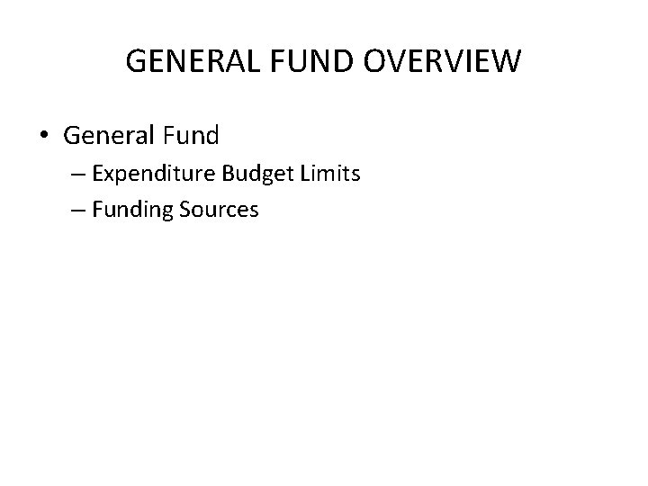 GENERAL FUND OVERVIEW • General Fund – Expenditure Budget Limits – Funding Sources