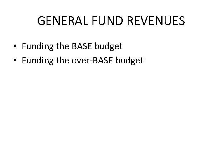 GENERAL FUND REVENUES • Funding the BASE budget • Funding the over-BASE budget