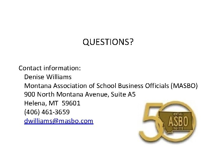 QUESTIONS? Contact information: Denise Williams Montana Association of School Business Officials (MASBO) 900 North