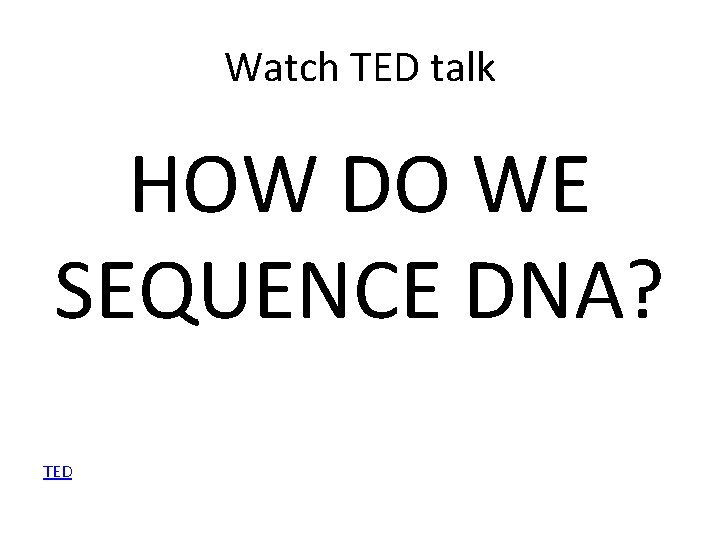 Watch TED talk HOW DO WE SEQUENCE DNA? TED