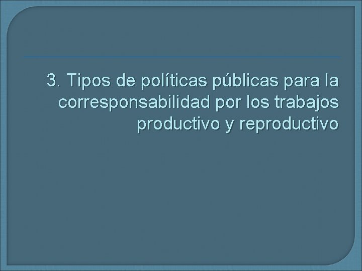 3. Tipos de políticas públicas para la corresponsabilidad por los trabajos productivo y reproductivo