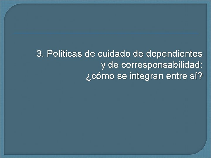 3. Políticas de cuidado de dependientes y de corresponsabilidad: ¿cómo se integran entre sí?