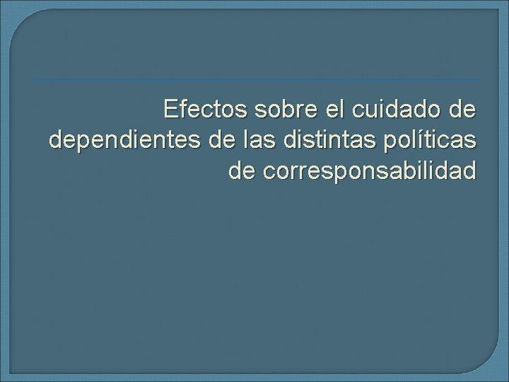 Efectos sobre el cuidado de dependientes de las distintas políticas de corresponsabilidad