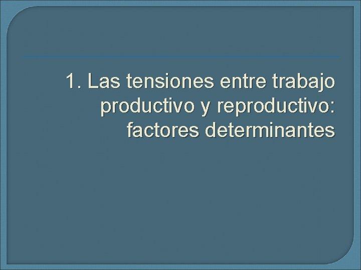 1. Las tensiones entre trabajo productivo y reproductivo: factores determinantes