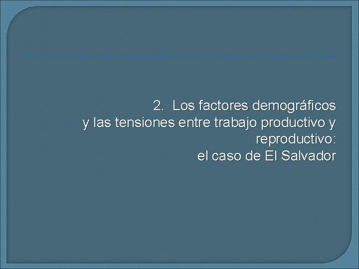 2. Los factores demográficos y las tensiones entre trabajo productivo y reproductivo: el caso