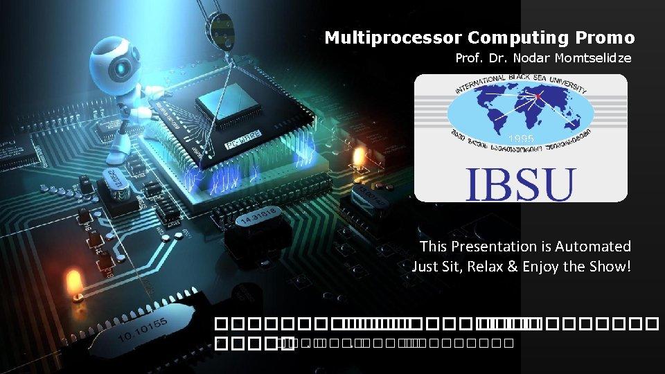 Multiprocessor Computing Promo Prof. Dr. Nodar Momtselidze This Presentation is Automated Just Sit, Relax