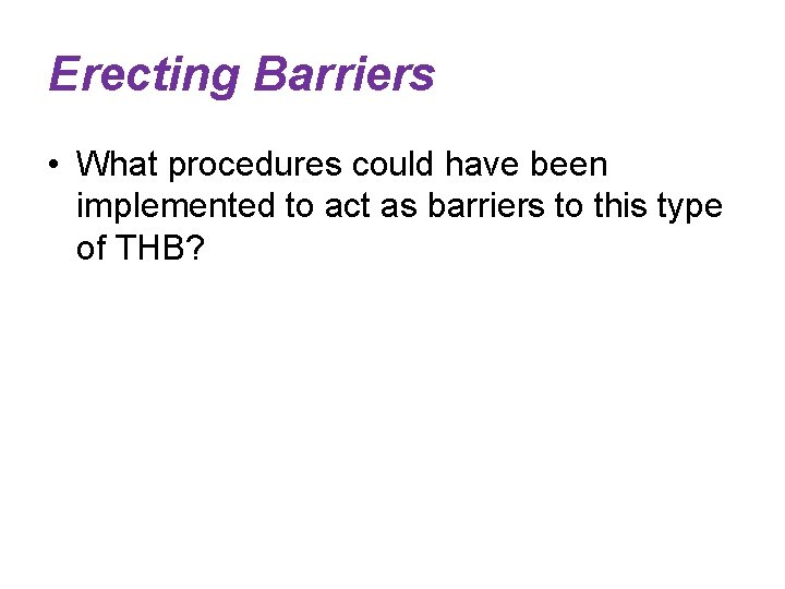 Erecting Barriers • What procedures could have been implemented to act as barriers to
