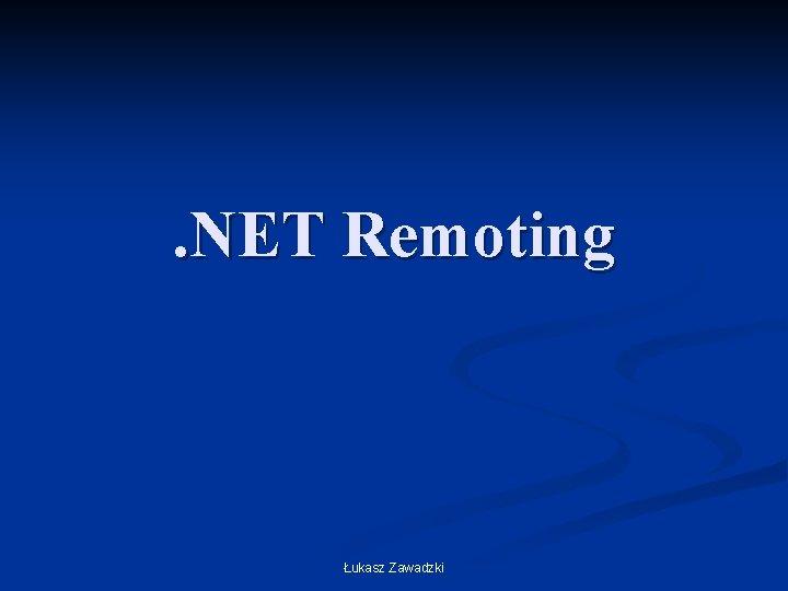 . NET Remoting Łukasz Zawadzki