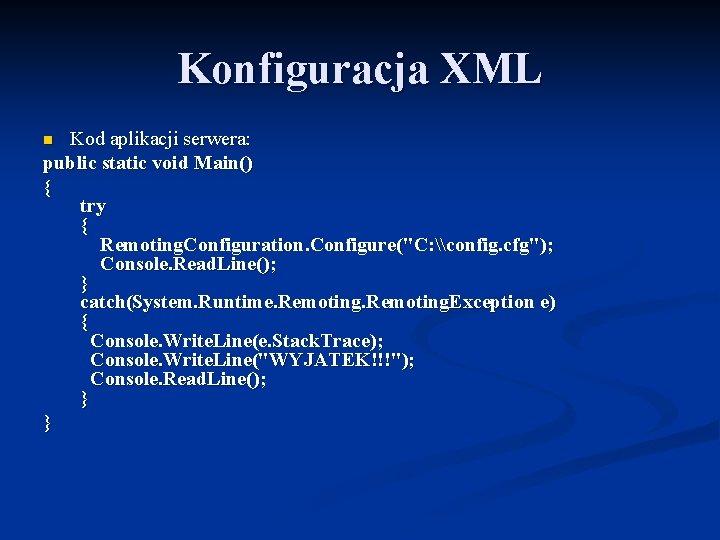 Konfiguracja XML Kod aplikacji serwera: public static void Main() { try { Remoting. Configuration.