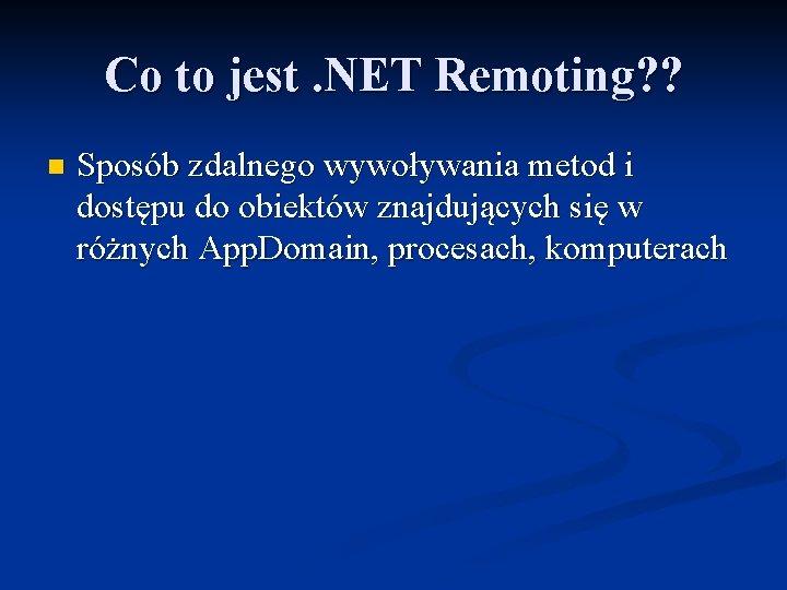 Co to jest. NET Remoting? ? n Sposób zdalnego wywoływania metod i dostępu do