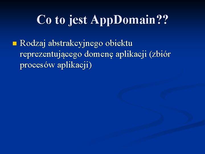 Co to jest App. Domain? ? n Rodzaj abstrakcyjnego obiektu reprezentującego domenę aplikacji (zbiór