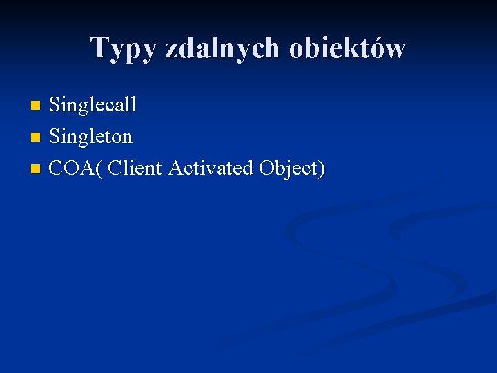 Typy zdalnych obiektów Singlecall n Singleton n COA( Client Activated Object) n