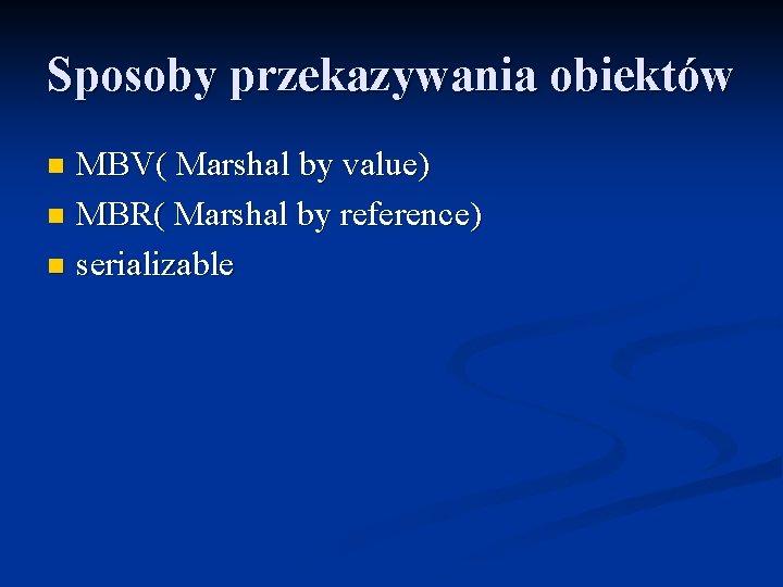 Sposoby przekazywania obiektów MBV( Marshal by value) n MBR( Marshal by reference) n serializable