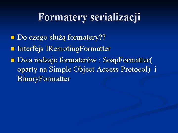 Formatery serializacji Do czego służą formatery? ? n Interfejs IRemoting. Formatter n Dwa rodzaje