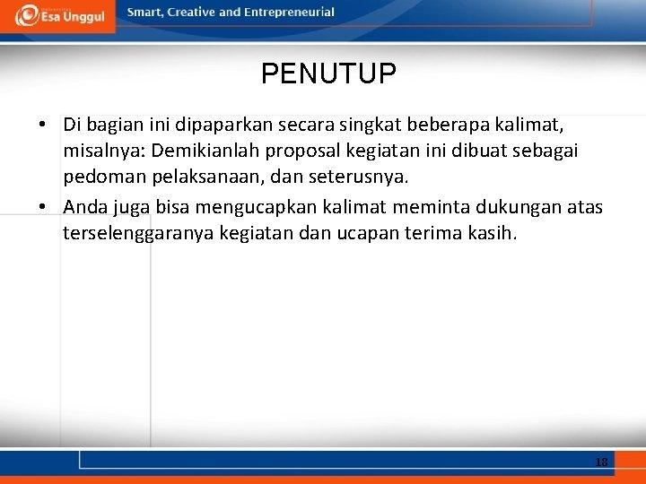 PENUTUP • Di bagian ini dipaparkan secara singkat beberapa kalimat, misalnya: Demikianlah proposal kegiatan