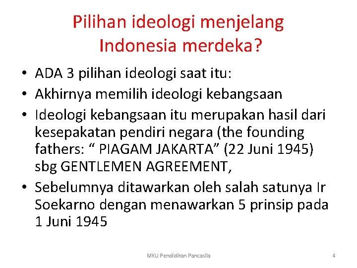 Pilihan ideologi menjelang Indonesia merdeka? • ADA 3 pilihan ideologi saat itu: • Akhirnya