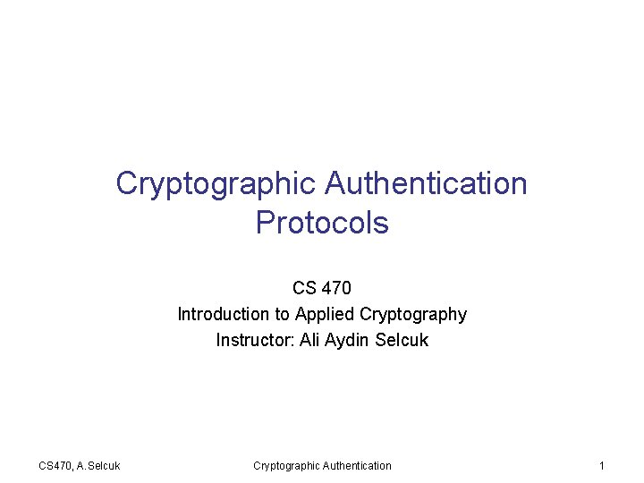 Cryptographic Authentication Protocols CS 470 Introduction to Applied Cryptography Instructor: Ali Aydin Selcuk CS