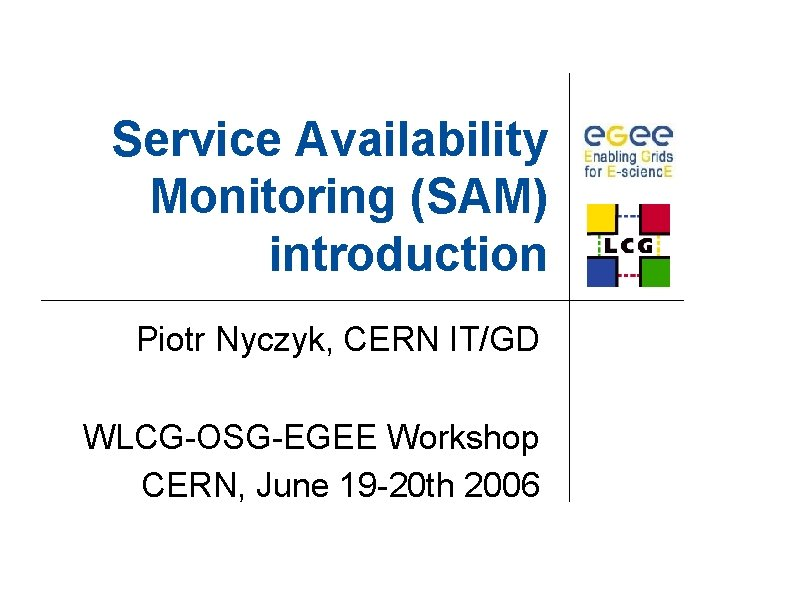 Service Availability Monitoring (SAM) introduction Piotr Nyczyk, CERN IT/GD WLCG-OSG-EGEE Workshop CERN, June 19