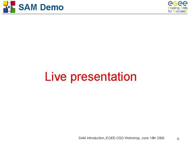 SAM Demo Live presentation SAM Introduction, EGEE-OSG Workshop, June 19 th 2006 6