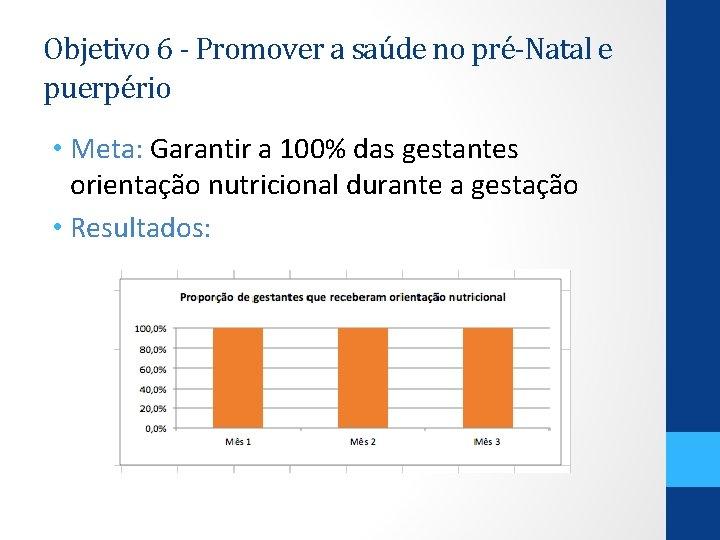 Objetivo 6 - Promover a saúde no pré-Natal e puerpério • Meta: Garantir a