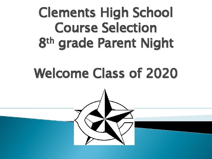 Clements High School Course Selection th 8 grade Parent Night Welcome Class of 2020