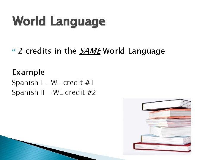 World Language 2 credits in the SAME World Language Example Spanish I – WL