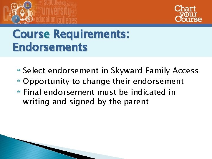 Course Requirements: Endorsements Select endorsement in Skyward Family Access Opportunity to change their endorsement