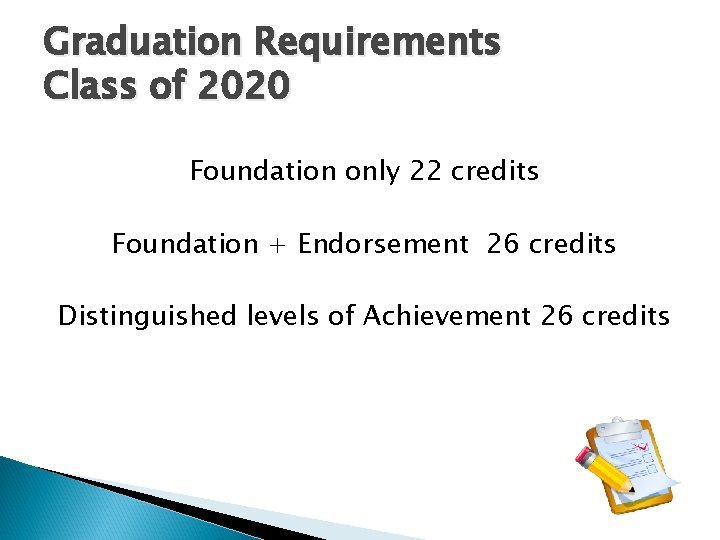 Graduation Requirements Class of 2020 Foundation only 22 credits Foundation + Endorsement 26 credits