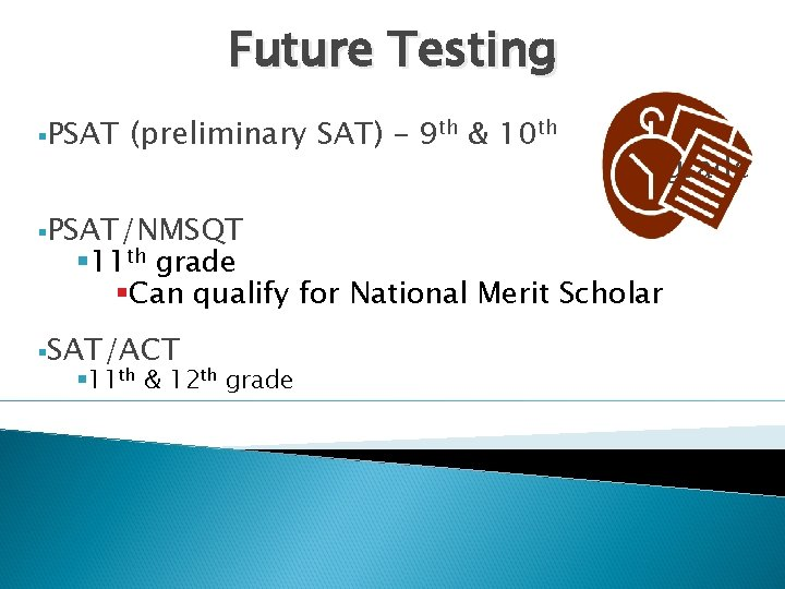 Future Testing §PSAT (preliminary SAT) – 9 th & 10 th §PSAT/NMSQT § 11